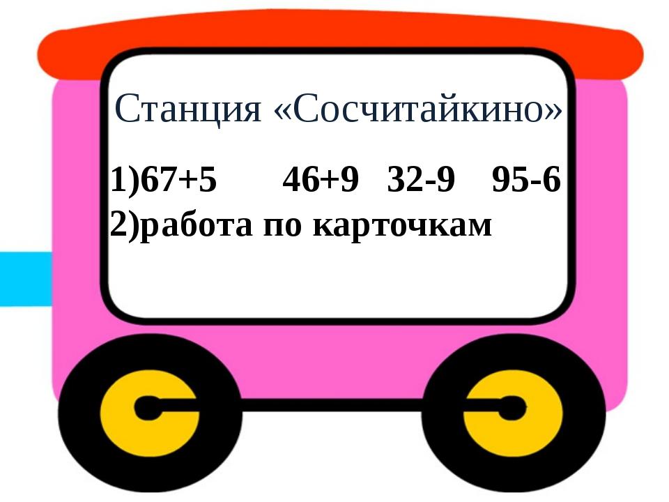 Станция «Сосчитайкино» 1)67+5 46+9 32-9 95-6 2)работа по карточкам