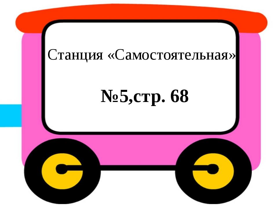 Станция «Самостоятельная» №5,стр. 68