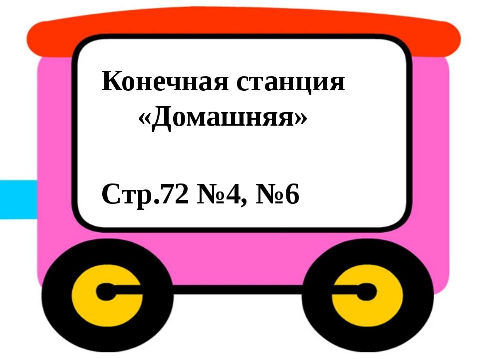 Конечная станция «Домашняя» Стр.72 №4, №6