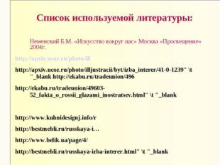Список используемой литературы: Неменский Б.М. «Искусство вокруг нас» Москва