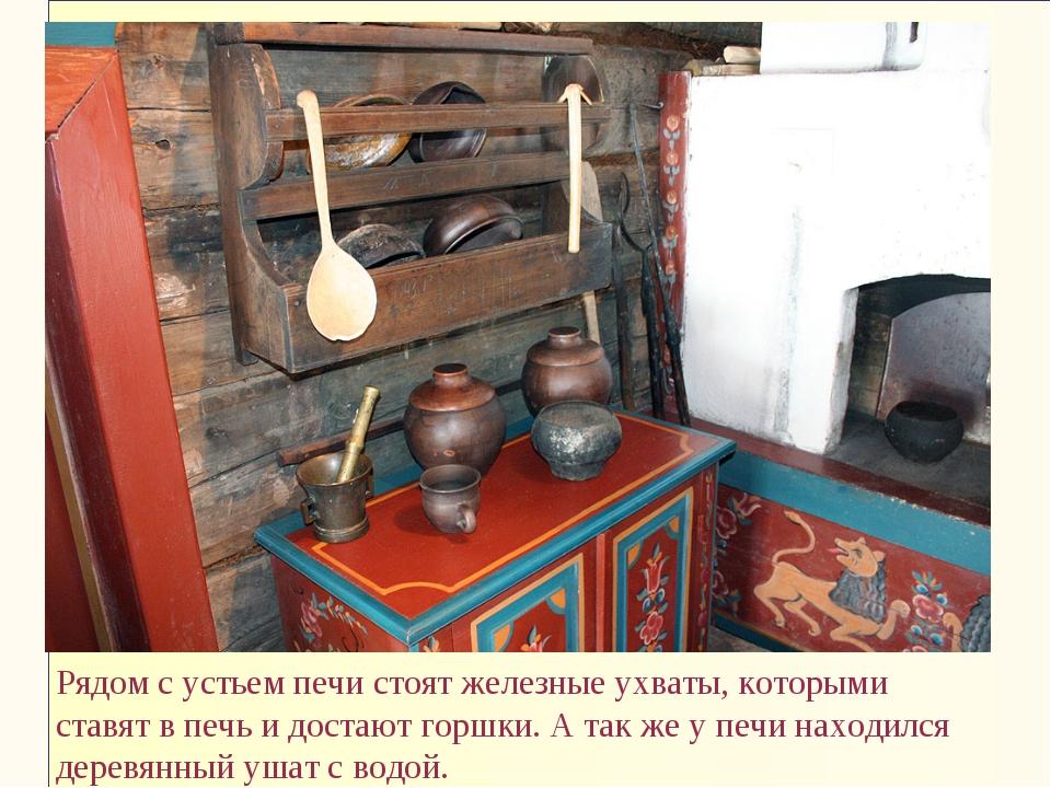 Рядом с устьем печи стоят железные ухваты, которыми ставят в печь и достают г...