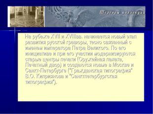 На рубеже XVII и XVIIIвв. начинается новый этап развития русской гравюры, те