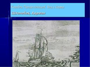 Корабль 'Предестинация'. Вид с кормы Шхонебек, Адриан