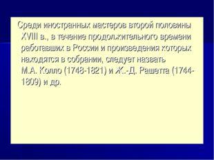 Среди иностранных мастеров второй половины ХVIII в., в течение продолжительн