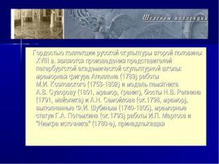 Гордостью коллекции русской скульптуры второй половины XVIII в. являются про