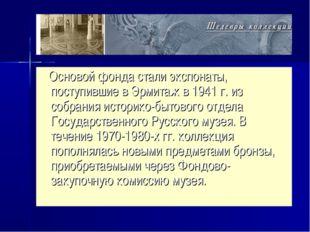 Основой фонда стали экспонаты, поступившие в Эрмитаж в 1941 г. из собрания и