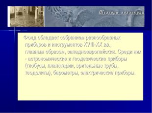Фонд обладает собранием разнообразных приборов и инструментов XVIII-XX вв.,