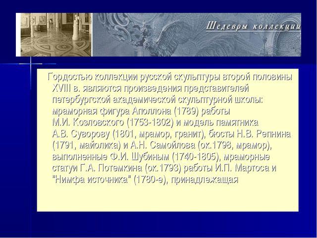 Гордостью коллекции русской скульптуры второй половины XVIII в. являются про...