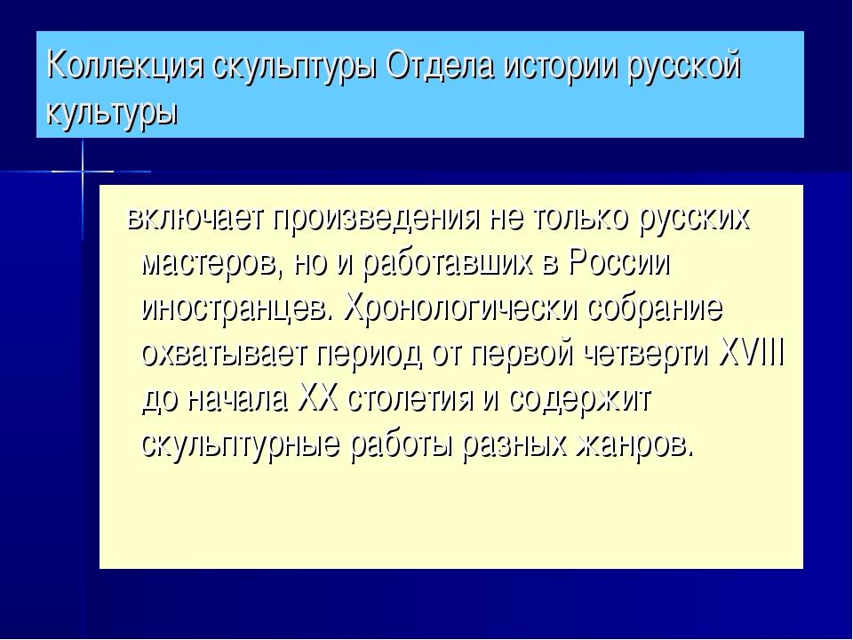 Коллекция скульптуры Отдела истории русской культуры включает произведения не...