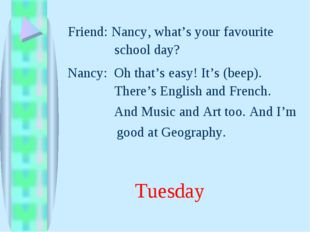 And Music and Art too. And I'm Nancy, what's your favourite Friend: Nancy: Oh