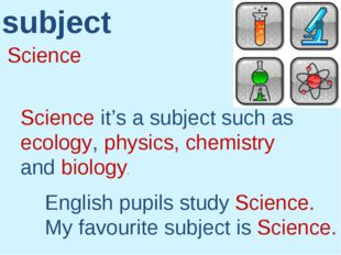 Science subject Science it's a subject such as ecology, physics, chemistry an
