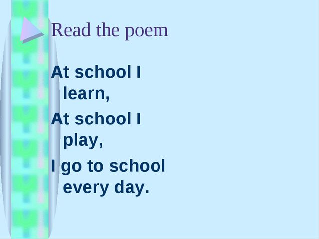 Read the poem At school I learn, At school I play, I go to school every day.