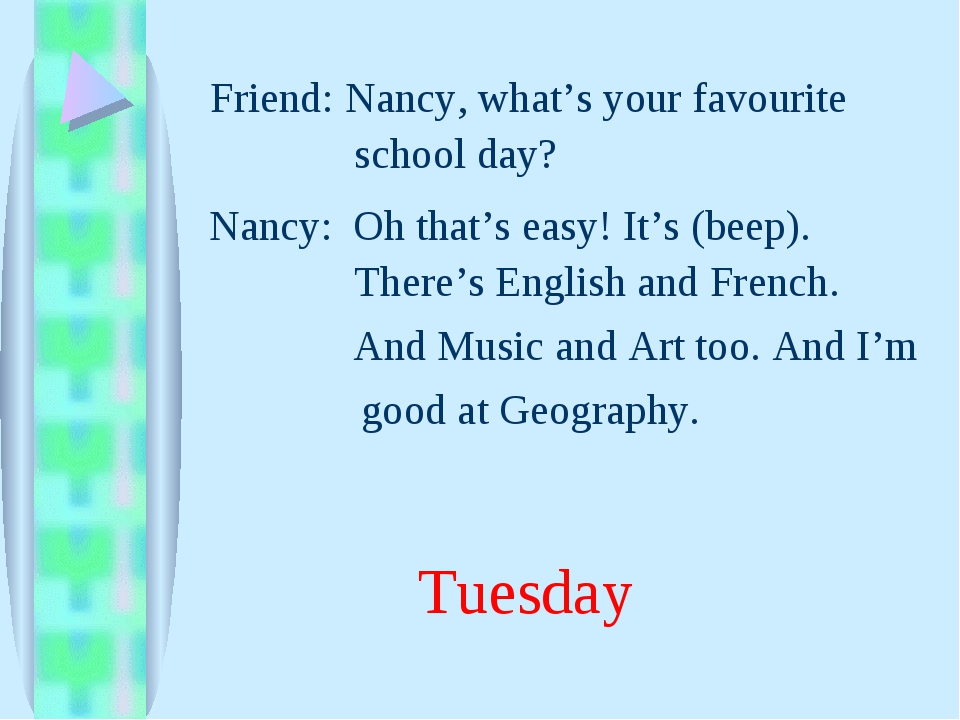 And Music and Art too. And I'm Nancy, what's your favourite Friend: Nancy: Oh...