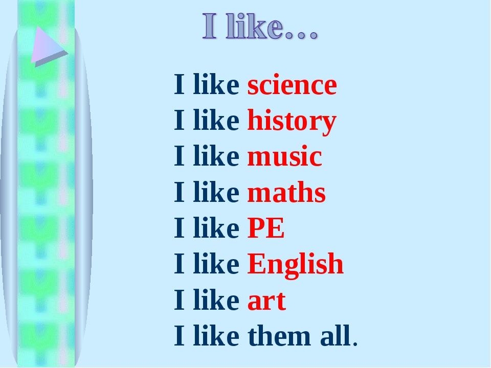 I like science I like history I like music I like maths I like PE I like Engl...