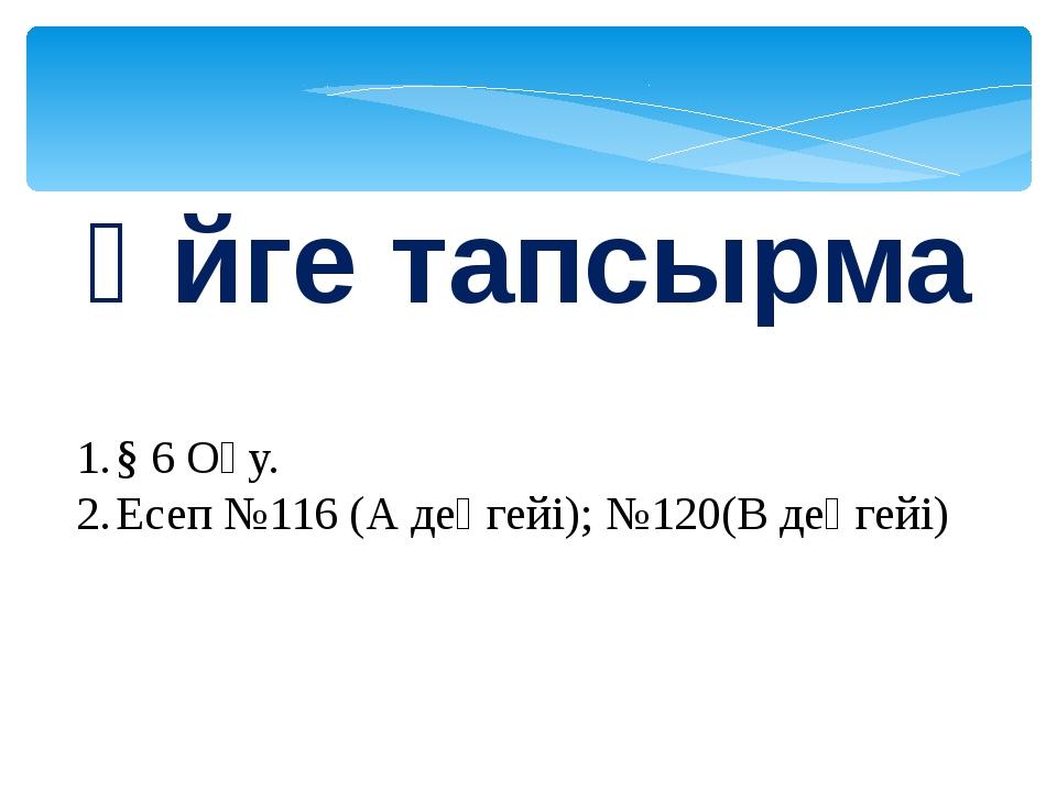 Үйге тапсырма § 6 Оқу. Есеп №116 (А деңгейі); №120(В деңгейі)