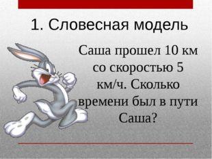 1. Словесная модель Саша прошел 10 км со скоростью 5 км/ч. Сколько времени бы