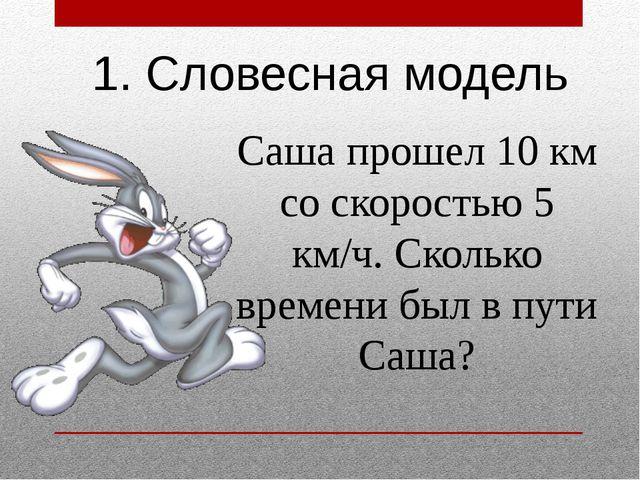 1. Словесная модель Саша прошел 10 км со скоростью 5 км/ч. Сколько времени бы...