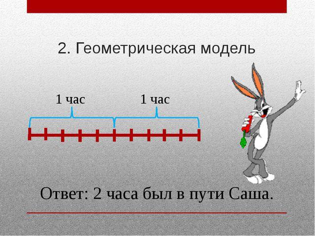 2. Геометрическая модель Ответ: 2 часа был в пути Саша. 1 час 1 час