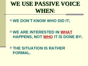 WE USE PASSIVE VOICE WHEN: WE DON'T KNOW WHO DID IT; WE ARE INTERESTED IN WHA