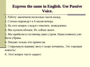 Express the same in English. Use Passive Voice. 1. Работу закончили несколько