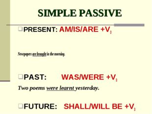 SIMPLE PASSIVE PRESENT: AM/IS/ARE +V3 Newspapers are brought in the morning.