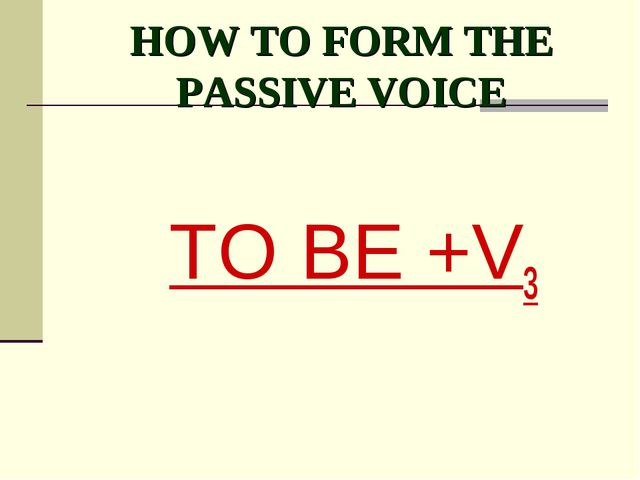 HOW TO FORM THE PASSIVE VOICE TO BE +V3