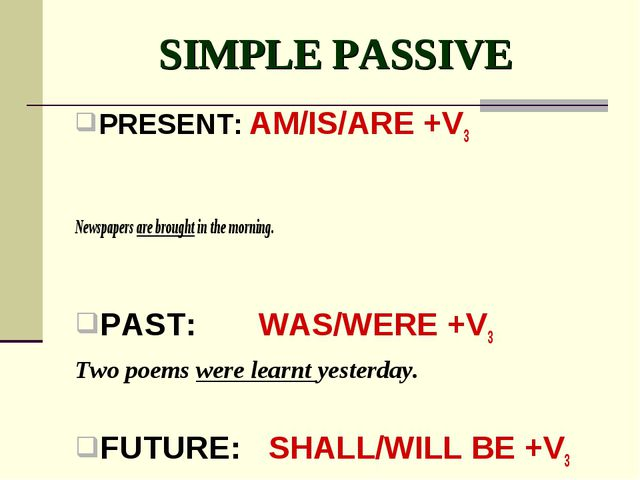 SIMPLE PASSIVE PRESENT: AM/IS/ARE +V3 Newspapers are brought in the morning....