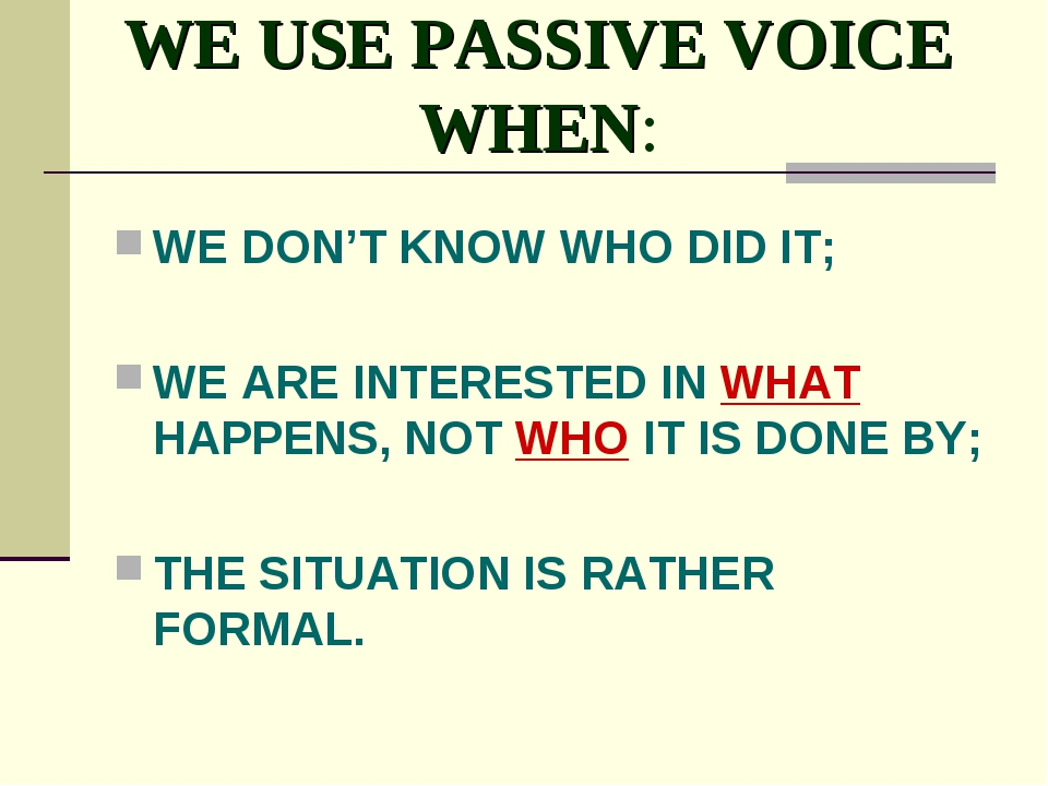 WE USE PASSIVE VOICE WHEN: WE DON'T KNOW WHO DID IT; WE ARE INTERESTED IN WHA...
