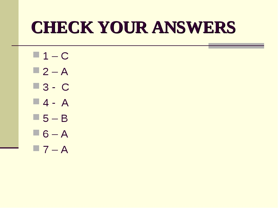 CHECK YOUR ANSWERS 1 – C 2 – A 3 - C 4 - A 5 – B 6 – A 7 – A