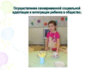 Осуществление своевременной социальной адаптации и интеграции ребенка в общес