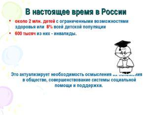 В настоящее время в России около 2 млн. детей с ограниченными возможностями з