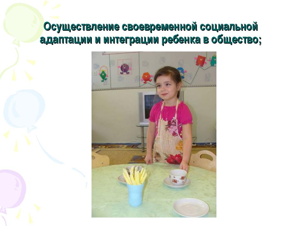Осуществление своевременной социальной адаптации и интеграции ребенка в общес...