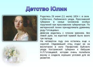 Родилась 29 июня (11 июля) 1824 г. в селе Субботино, Любимского уезда, Яросла