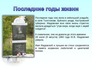 Последние годы она жила в небольшой усадьбе, в селе Толстикове, Буйского уезд