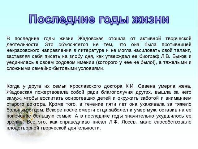 В последние годы жизни Жадовская отошла от активной творческой деятельности....