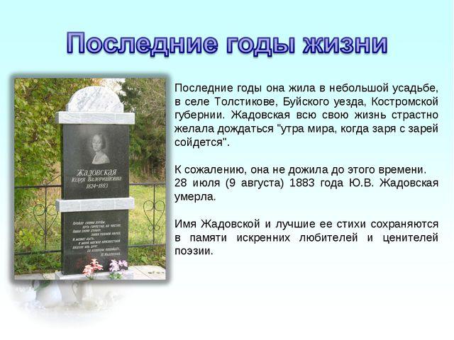 Последние годы она жила в небольшой усадьбе, в селе Толстикове, Буйского уезд...