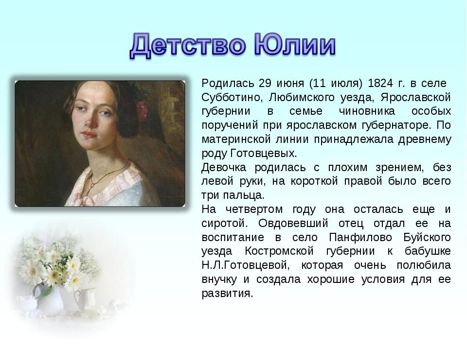 Родилась 29 июня (11 июля) 1824 г. в селе Субботино, Любимского уезда, Яросла...