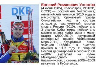 Евгений Романович Устюгов (4июня 1985), Красноярск, РСФСР, СССР)— российски