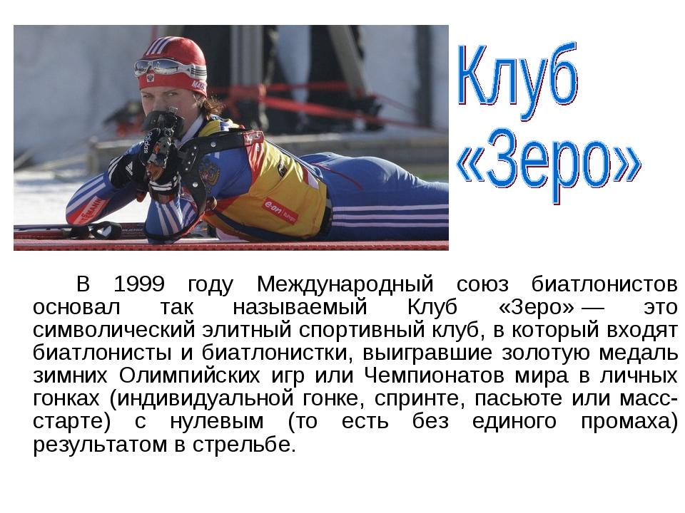 В 1999 году Международный союз биатлонистов основал так называемый Клуб «Зе...
