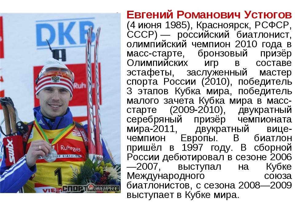 Евгений Романович Устюгов (4июня 1985), Красноярск, РСФСР, СССР)— российски...