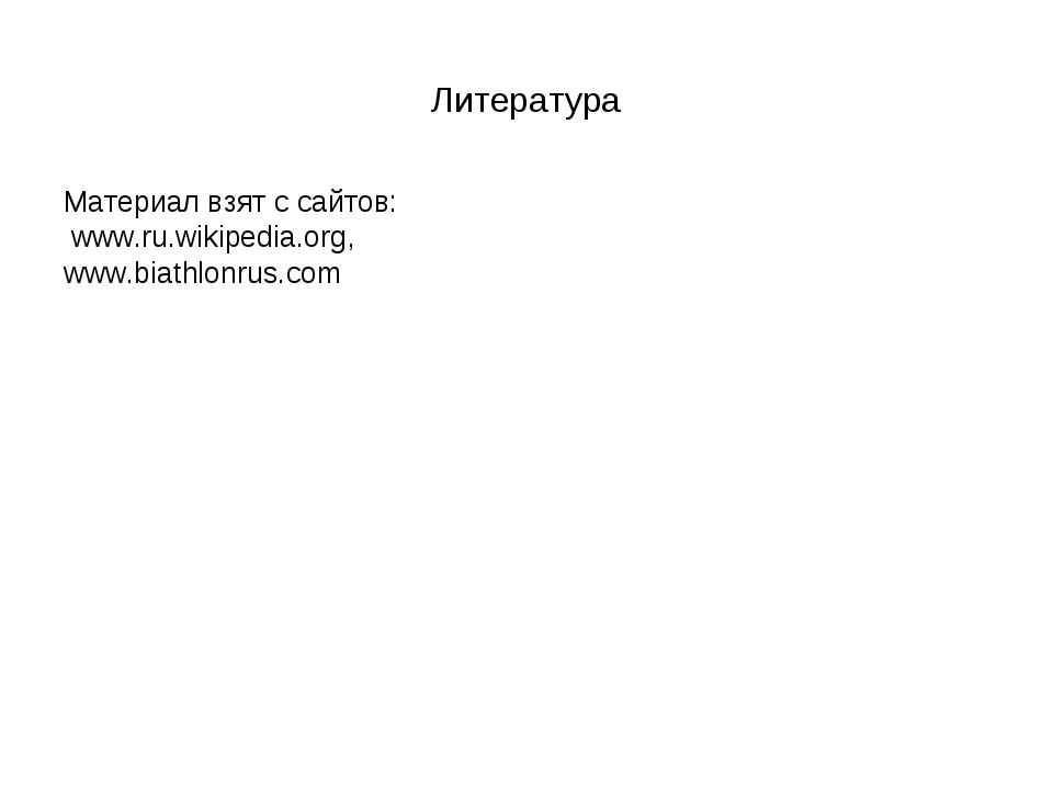 Литература Материал взят с сайтов: www.ru.wikipedia.org, www.biathlonrus.com