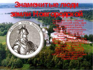 Знаменитые люди земли Новгородской Рюрик (862 - 879) – первый великий русский
