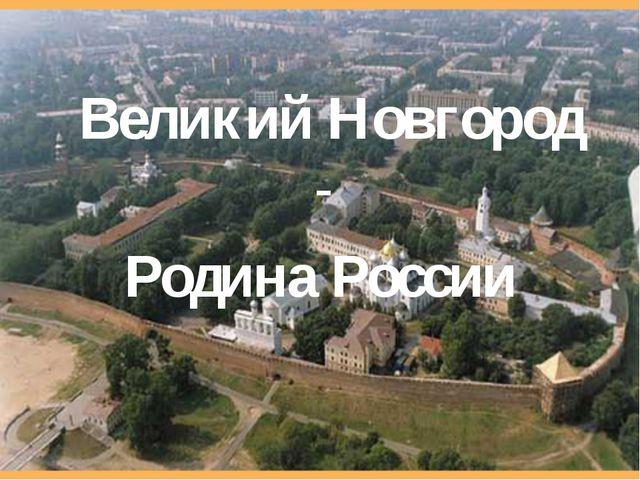 Великий Новгород - Родина России