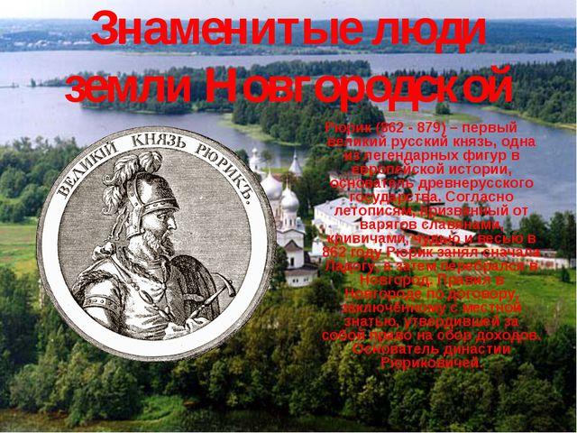 Знаменитые люди земли Новгородской Рюрик (862 - 879) – первый великий русский...