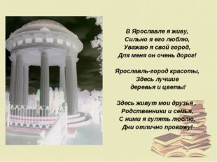 В Ярославле я живу, Сильно я его люблю, Уважаю я свой город, Для меня он очен