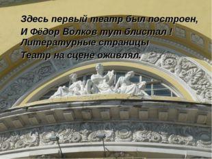 Здесь первый театр был построен, И Фёдор Волков тут блистал ! Литературные с