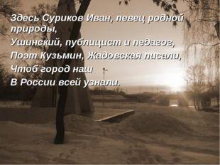 Здесь Суриков Иван, певец родной природы, Ушинский, публицист и педагог, Поэ