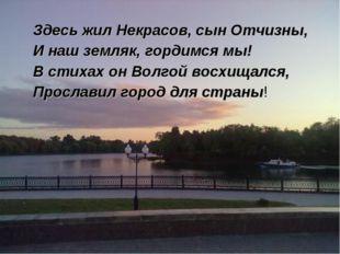 Здесь жил Некрасов, сын Отчизны, И наш земляк, гордимся мы! В стихах он Волг