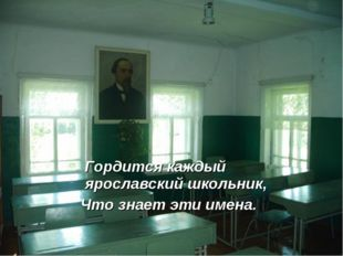 Гордится каждый ярославский школьник, Что знает эти имена.