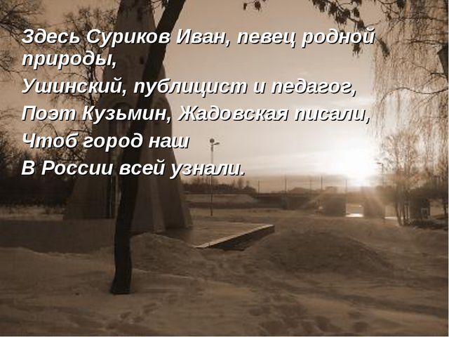Здесь Суриков Иван, певец родной природы, Ушинский, публицист и педагог, Поэ...